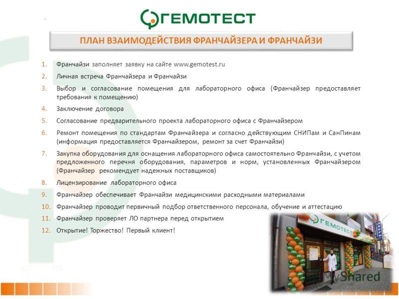. 1.Франчайзи заполняет заявку на сайте www.gemotest.ru 2.Личная встреча Франчайзера и Франчайзи 3.Выбор и согласование помещения для лабораторного офиса (Франчайзер предоставляет требования к помещению) 4.Заключение договора 5.Согласование предварит