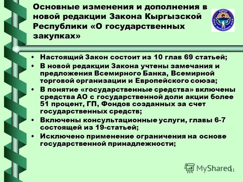 11 Основные изменения и дополнения в новой редакции Закона Кыргызской Республики «О государственных закупках» Настоящий Закон состоит из 10 глав 69 статьей;Настоящий Закон состоит из 10 глав 69 статьей; В новой редакции Закона учтены замечания и пред
