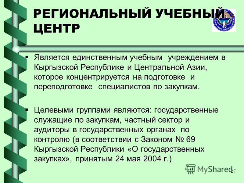 27 РЕГИОНАЛЬНЫЙ УЧЕБНЫЙ ЦЕНТР Является единственным учебным учреждением в Кыргызской Республике и Центральной Азии, которое концентрируется на подготовке и переподготовке специалистов по закупкам. Является единственным учебным учреждением в Кыргызско