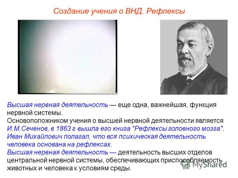 Создание учения о ВНД. Рефлексы Высшая нервная деятельность еще одна, важнейшая, функция нервной системы. Основоположником учения о высшей нервной деятельности является И.М.Сеченов, в 1863 г вышла его книга