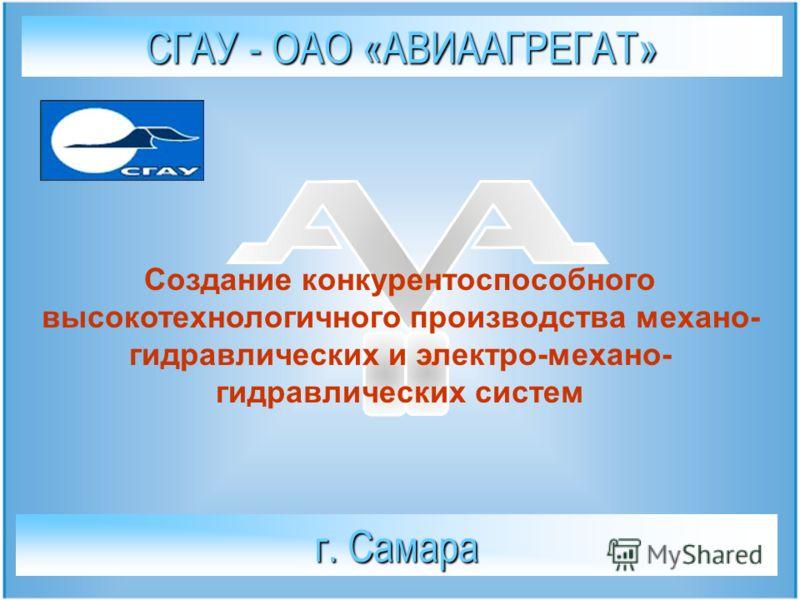 СГАУ - ОАО «АВИААГРЕГАТ» г. Самара Создание конкурентоспособного высокотехнологичного производства механо- гидравлических и электро-механо- гидравлических систем