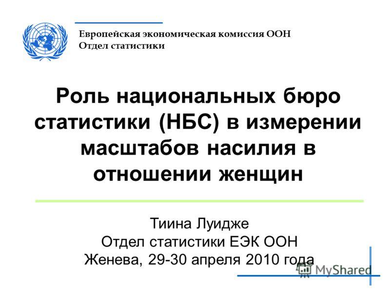 Европейская экономическая комиссия ООН Отдел статистики Роль национальных бюро статистики (НБС) в измерении масштабов насилия в отношении женщин Тиина Луидже Отдел статистики ЕЭК ООН Женева, 29-30 апреля 2010 года