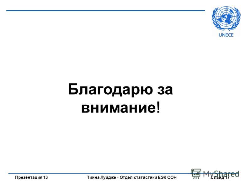 Тиина Луидже - Отдел статистики ЕЭК ООН Слайд 17Презентация 13 Благодарю за внимание !
