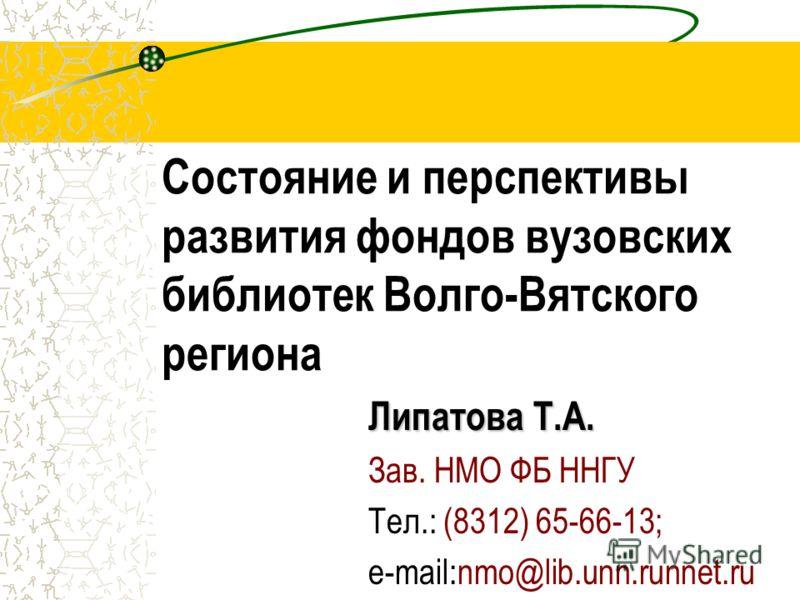 Состояние и перспективы развития фондов вузовских библиотек Волго-Вятского региона Липатова Т.А. Зав. НМО ФБ ННГУ Тел.: (8312) 65-66-13; e-mail:nmo@lib.unn.runnet.ru