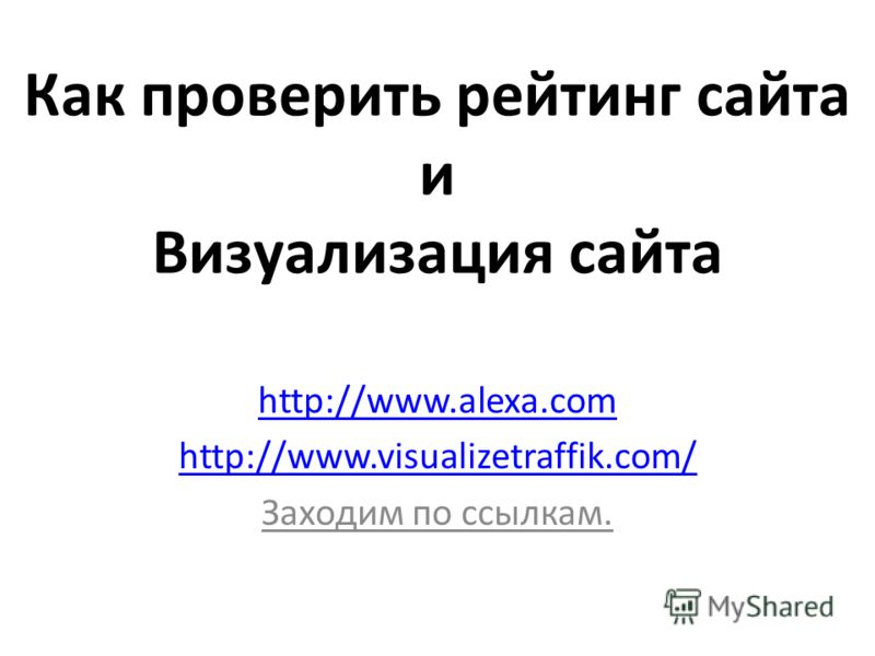 Как проверить рейтинг сайта и Визуализация сайта http://www.alexa.com http://www.visualizetraffik.com/ Заходим по ссылкам.