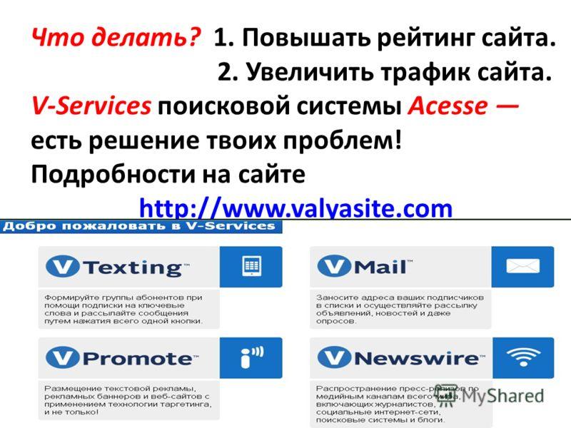 Что делать? 1. Повышать рейтинг сайта. 2. Увеличить трафик сайта. V-Services поисковой системы Acesse есть решение твоих проблем! Подробности на сайте http://www.valyasite.com