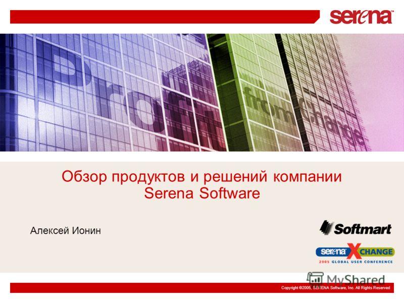 Copyright ©2005, SERENA Software, Inc. All Rights Reserved Обзор продуктов и решений компании Serena Software Алексей Ионин