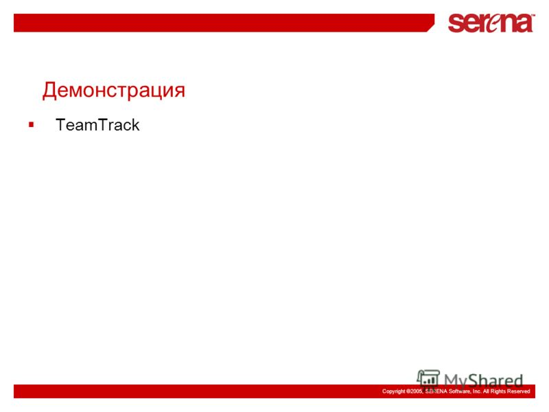 Copyright ©2005, SERENA Software, Inc. All Rights Reserved Демонстрация TeamTrack