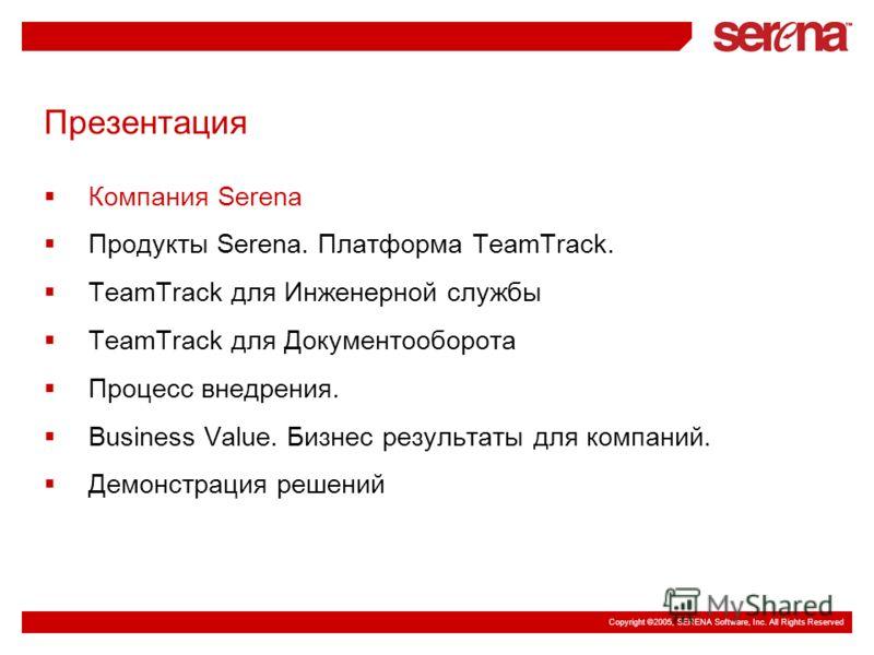 Copyright ©2005, SERENA Software, Inc. All Rights Reserved Презентация Компания Serena Продукты Serena. Платформа TeamTrack. TeamTrack для Инженерной службы TeamTrack для Документооборота Процесс внедрения. Business Value. Бизнес результаты для компа