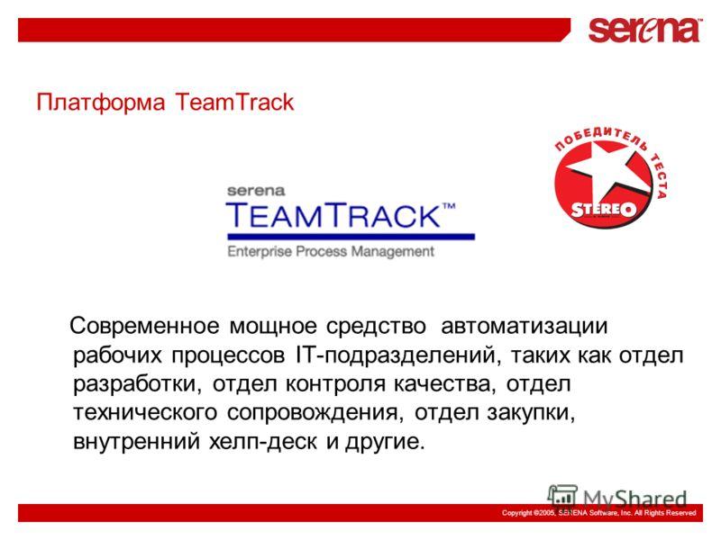 Copyright ©2005, SERENA Software, Inc. All Rights Reserved Платформа TeamTrack Современное мощное средство автоматизации рабочих процессов IT-подразделений, таких как отдел разработки, отдел контроля качества, отдел технического сопровождения, отдел