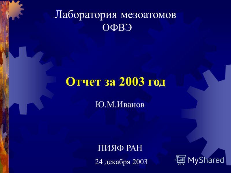 Лаборатория мезоатомов ОФВЭ 24 декабря 2003 ПИЯФ РАН Отчет за 2003 год Ю.М.Иванов