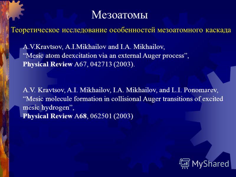 Мезоатомы Теоретическое исследование особенностей мезоатомного каскада A.V.Kravtsov, A.I.Mikhailov and I.A. Mikhailov, Mesic atom deexcitation via an external Auger process, Physical Review A67, 042713 (2003). A.V. Kravtsov, A.I. Mikhailov, I.A. Mikh
