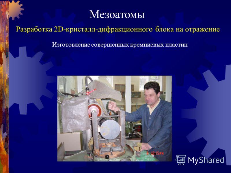 Мезоатомы Разработка 2D-кристалл-дифракционного блока на отражение Изготовление совершенных кремниевых пластин