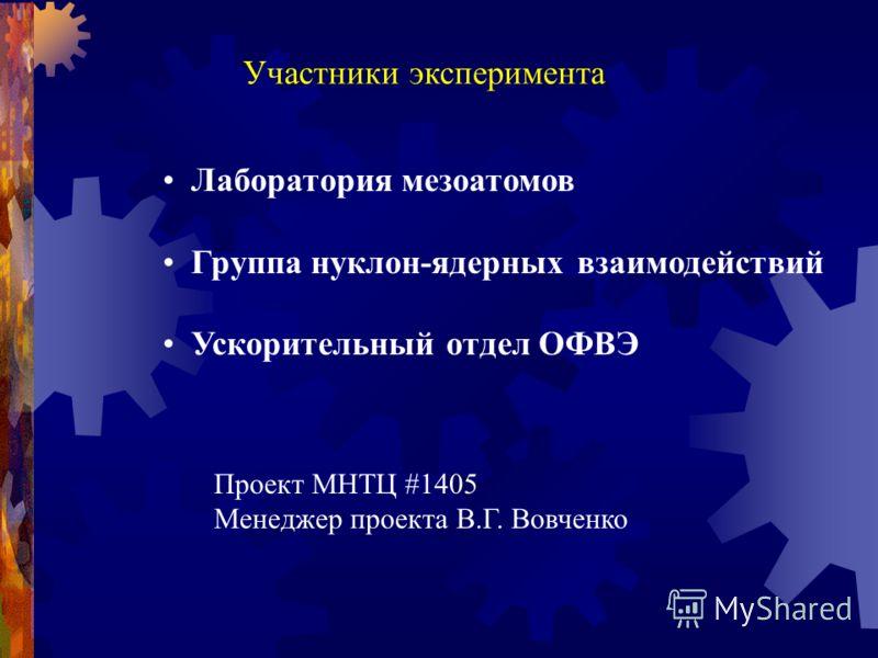 Лаборатория мезоатомов Группа нуклон-ядерных взаимодействий Ускорительный отдел ОФВЭ Участники эксперимента Проект МНТЦ #1405 Менеджер проекта В.Г. Вовченко