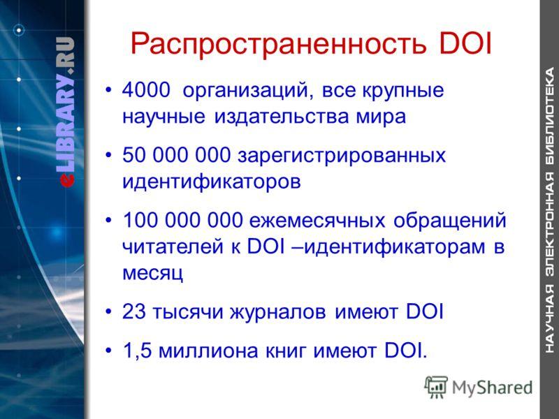 Распространенность DOI 4000 организаций, все крупные научные издательства мира 50 000 000 зарегистрированных идентификаторов 100 000 000 ежемесячных обращений читателей к DOI –идентификаторам в месяц 23 тысячи журналов имеют DOI 1,5 миллиона книг име