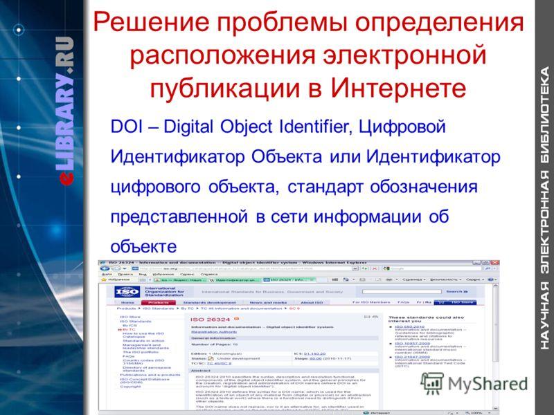 Решение проблемы определения расположения электронной публикации в Интернете DOI – Digital Object Identifier, Цифровой Идентификатор Объекта или Идентификатор цифрового объекта, стандарт обозначения представленной в сети информации об объекте