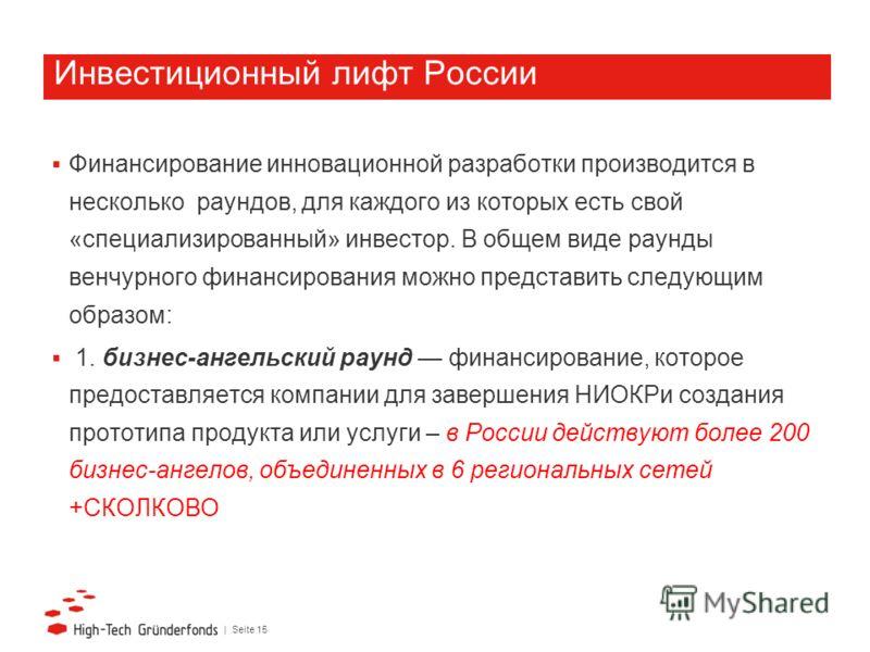 | Seite 15 Инвестиционный лифт России Финансирование инновационной разработки производится в несколько раундов, для каждого из которых есть свой «специализированный» инвестор. В общем виде раунды венчурного финансирования можно представить следующим
