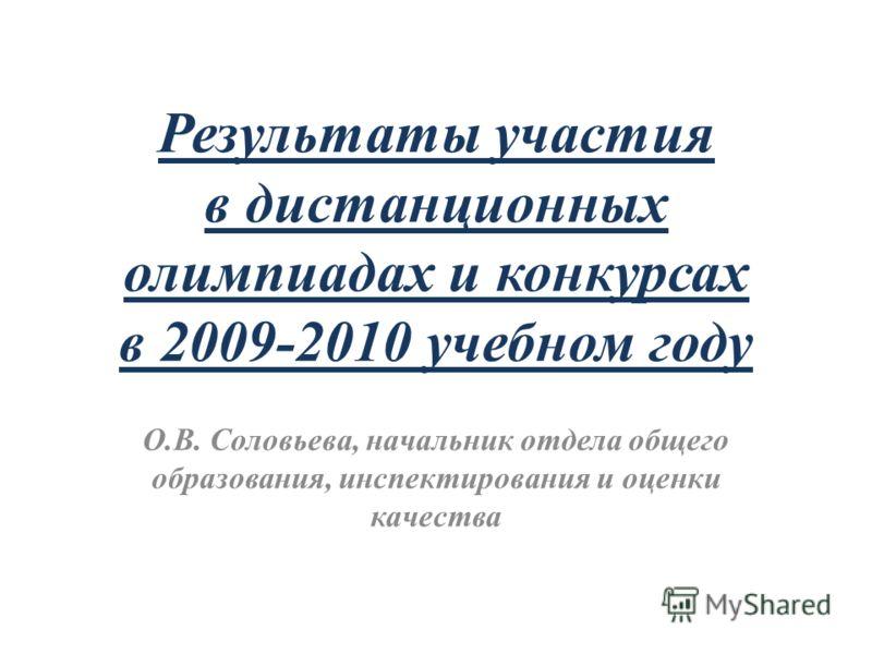 Результаты участия в дистанционных олимпиадах и конкурсах в 2009-2010 учебном году О.В. Соловьева, начальник отдела общего образования, инспектирования и оценки качества