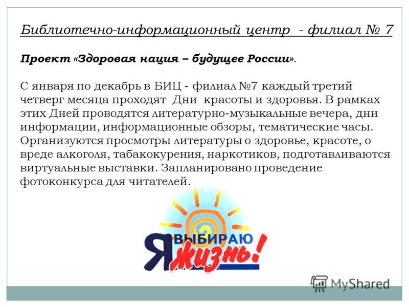 Библиотечно-информационный центр - филиал 7 Проект «Здоровая нация – будущее России». С января по декабрь в БИЦ - филиал 7 каждый третий четверг месяца проходят Дни красоты и здоровья. В рамках этих Дней проводятся литературно-музыкальные вечера, дни