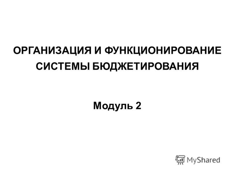 ОРГАНИЗАЦИЯ И ФУНКЦИОНИРОВАНИЕ СИСТЕМЫ БЮДЖЕТИРОВАНИЯ Модуль 2