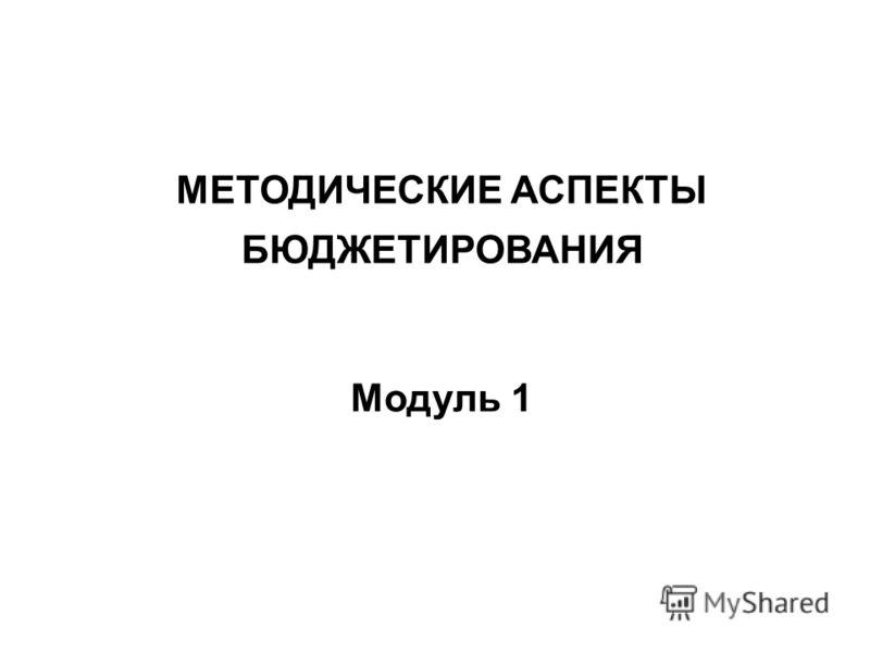 МЕТОДИЧЕСКИЕ АСПЕКТЫ БЮДЖЕТИРОВАНИЯ Модуль 1