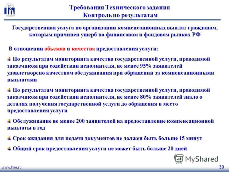www.hse.ru 30 Требования Технического задания Контроль по результатам Государственная услуга по организации компенсационных выплат гражданам, которым причинен ущерб на финансовом и фондовом рынках РФ В отношении объемов и качества предоставления услу