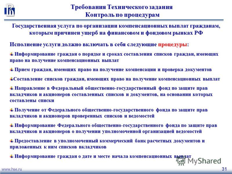 www.hse.ru 31 Требования Технического задания Контроль по процедурам Государственная услуга по организации компенсационных выплат гражданам, которым причинен ущерб на финансовом и фондовом рынках РФ Исполнение услуги должно включать в себя следующие