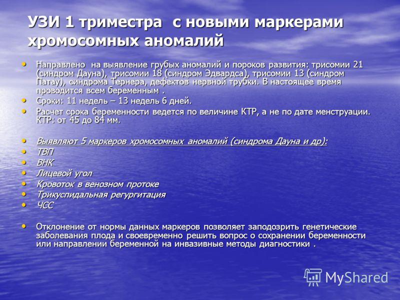 УЗИ 1 триместра с новыми маркерами хромосомных аномалий Направлено на выявление грубых аномалий и пороков развития: трисомии 21 (синдром Дауна), трисомии 18 (синдром Эдвардса), трисомии 13 (синдром Патау), синдрома Тернера, дефектов нервной трубки. В