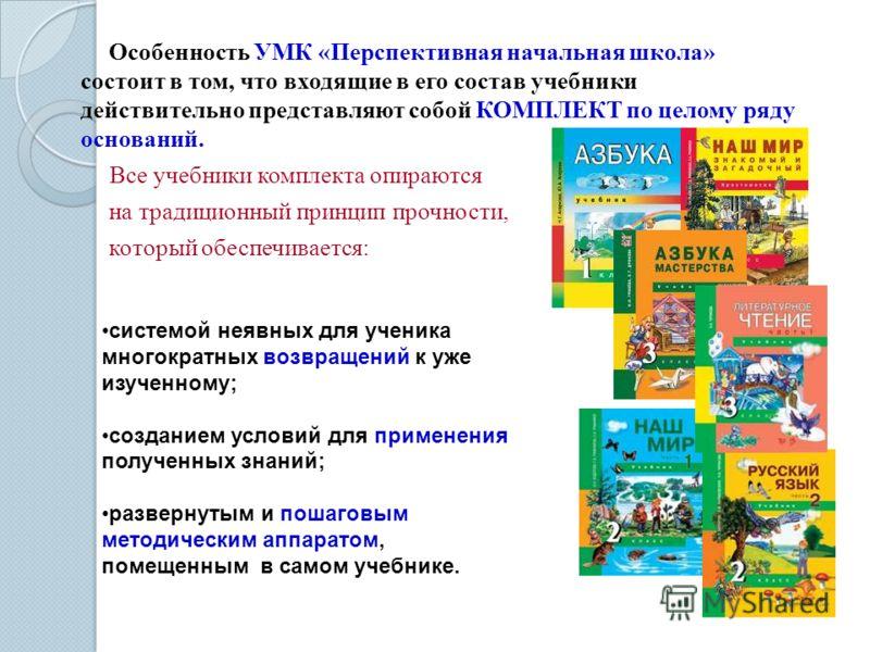 Особенность УМК «Перспективная начальная школа» состоит в том, что входящие в его состав учебники действительно представляют собой КОМПЛЕКТ по целому ряду оснований. Все учебники комплекта опираются на традиционный принцип прочности, который обеспечи