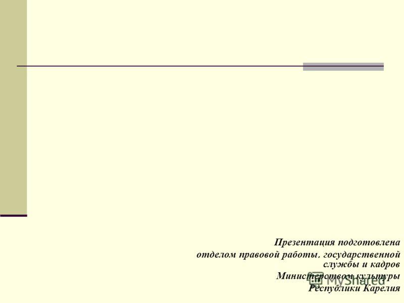 Презентация подготовлена отделом правовой работы, государственной службы и кадров Министерством культуры Республики Карелия