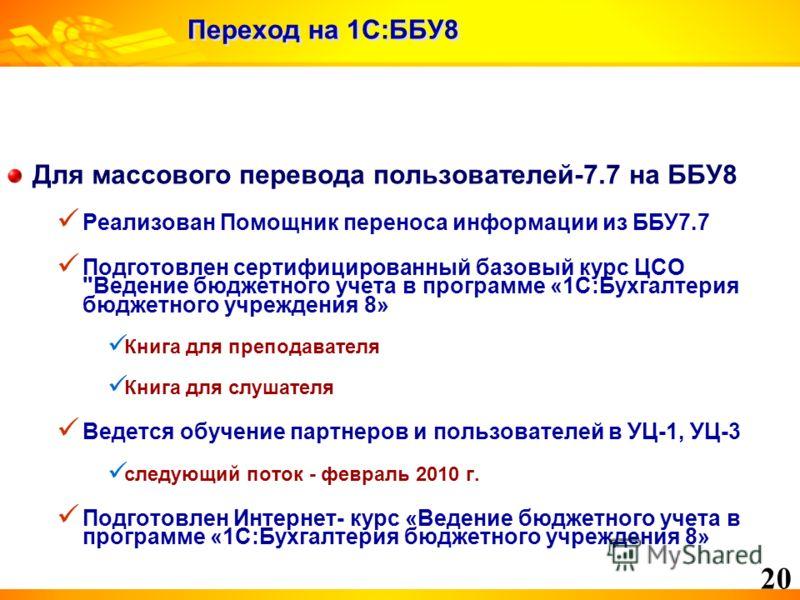 20 Переход на 1С:ББУ8 Для массового перевода пользователей-7.7 на ББУ8 Реализован Помощник переноса информации из ББУ7.7 Подготовлен сертифицированный базовый курс ЦСО
