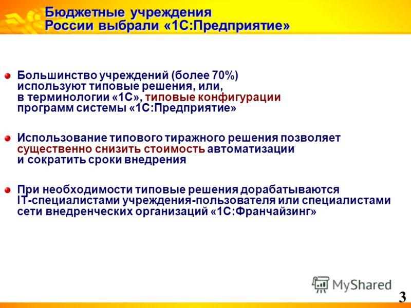 3 Бюджетные учреждения России выбрали «1С:Предприятие» Большинство учреждений (более 70%) используют типовые решения, или, в терминологии «1С», типовые конфигурации программ системы «1С:Предприятие» Использование типового тиражного решения позволяет