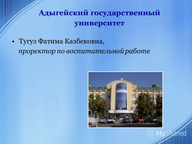 Адыгейский государственный университет Тугуз Фатима Казбековна, проректор по воспитательной работе