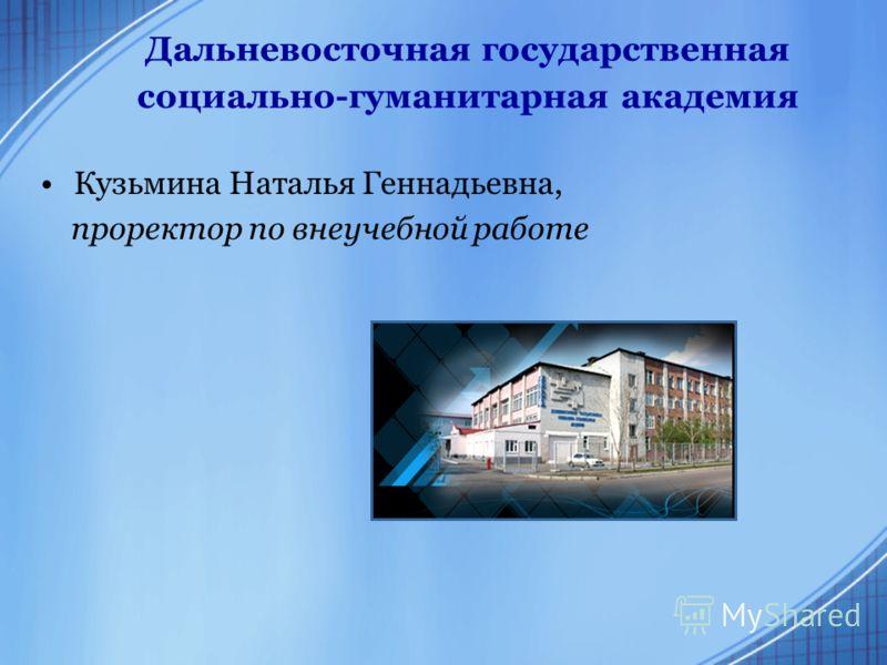 Дальневосточная государственная социально-гуманитарная академия Кузьмина Наталья Геннадьевна, проректор по внеучебной работе