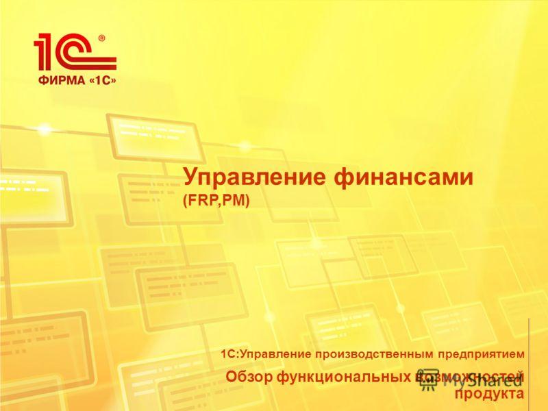 Управление финансами (FRP,PM) Обзор функциональных возможностей продукта 1С:Управление производственным предприятием