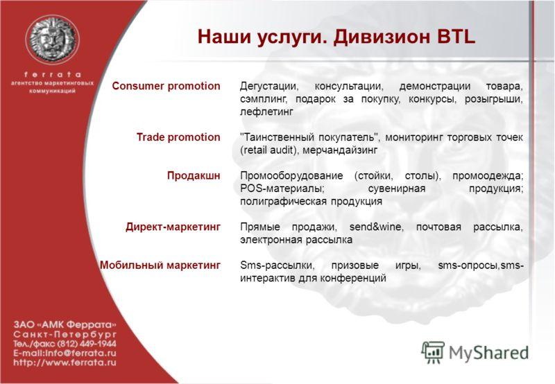 Наши услуги. Дивизион BTL Consumer promotion Trade promotion Продакшн Директ-маркетинг Мобильный маркетинг Дегустации, консультации, демонстрации товара, сэмплинг, подарок за покупку, конкурсы, розыгрыши, лефлетинг