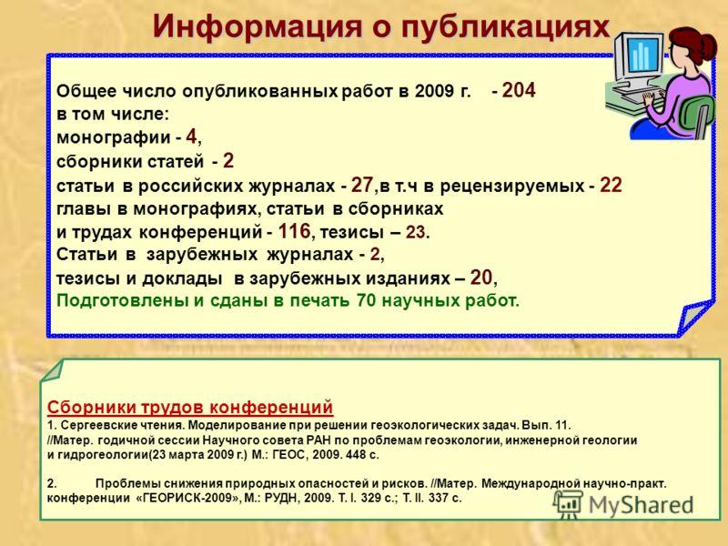 Общее число опубликованных работ в 2009 г. - 204 в том числе: монографии - 4, сборники статей - 2 статьи в российских журналах - 27,в т.ч в рецензируемых - 22 главы в монографиях, статьи в сборниках и трудах конференций - 116, тезисы – 23. Статьи в з