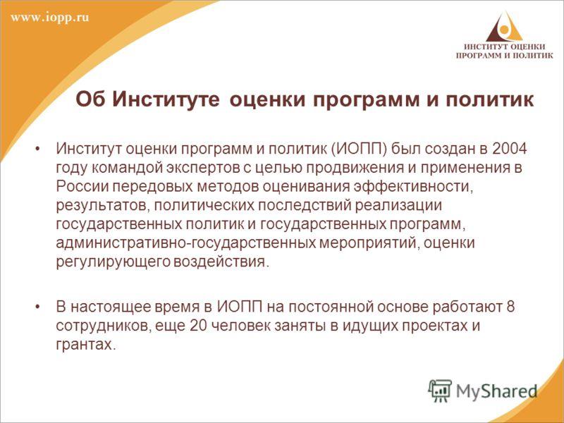 Об Институте оценки программ и политик Институт оценки программ и политик (ИОПП) был создан в 2004 году командой экспертов с целью продвижения и применения в России передовых методов оценивания эффективности, результатов, политических последствий реа
