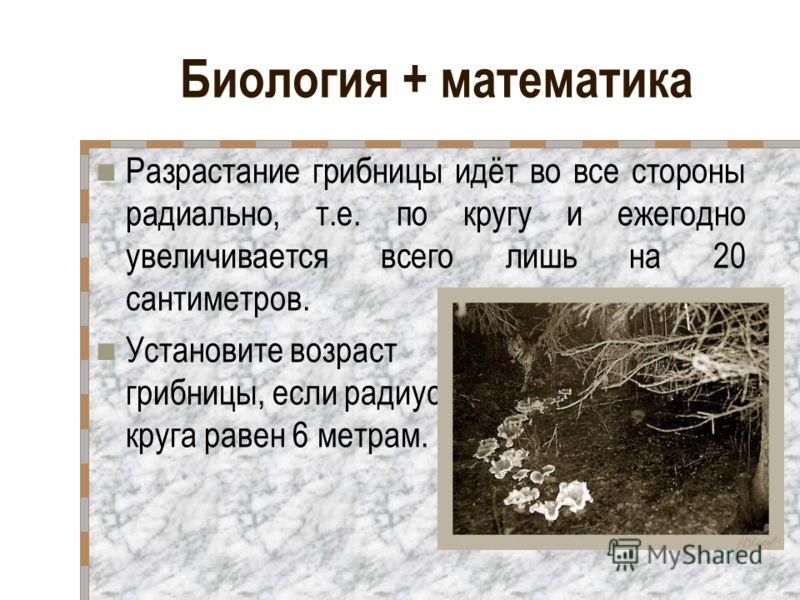 Биология + математика Разрастание грибницы идёт во все стороны радиально, т.е. по кругу и ежегодно увеличивается всего лишь на 20 сантиметров. Установите возраст грибницы, если радиус круга равен 6 метрам.