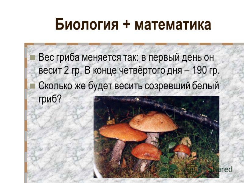 Биология + математика Вес гриба меняется так: в первый день он весит 2 гр. В конце четвёртого дня – 190 гр. Сколько же будет весить созревший белый гриб?