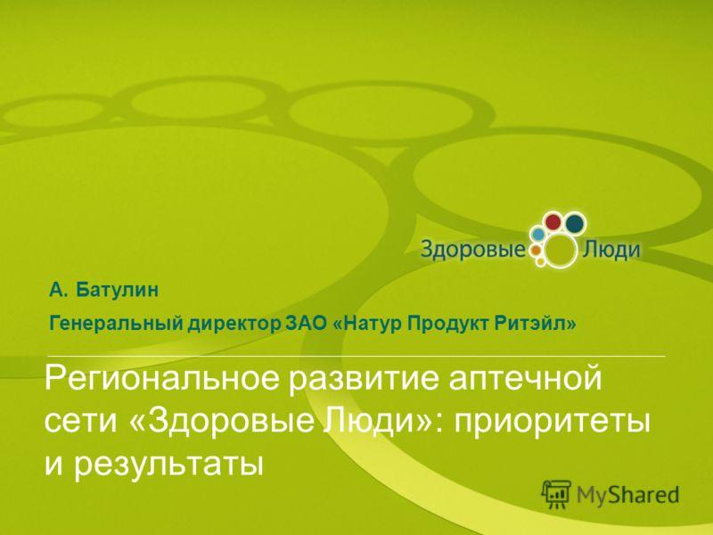 Региональное развитие аптечной сети «Здоровые Люди»: приоритеты и результаты A.Батулин Генеральный директор ЗАО «Натур Продукт Ритэйл»