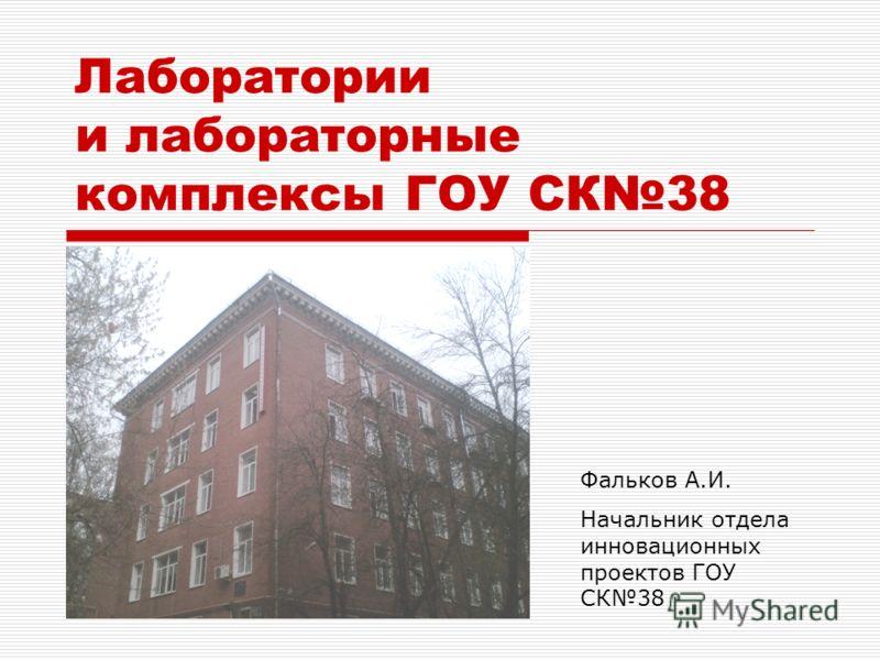 Лаборатории и лабораторные комплексы ГОУ СК38 Фальков А.И. Начальник отдела инновационных проектов ГОУ СК38