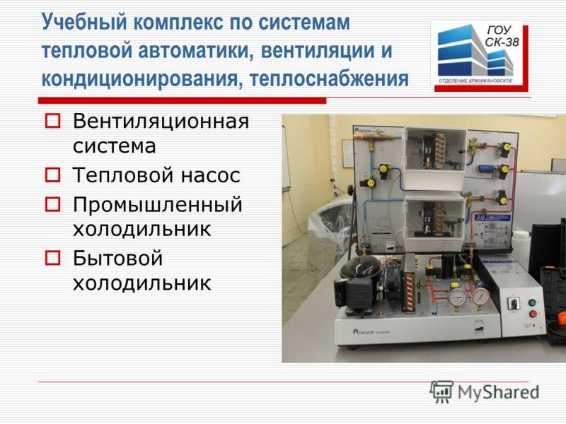 Учебный комплекс по системам тепловой автоматики, вентиляции и кондиционирования, теплоснабжения Вентиляционная система Тепловой насос Промышленный холодильник Бытовой холодильник