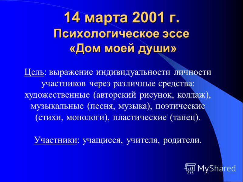 14 марта 2001 г. Психологическое эссе «Дом моей души» Цель: выражение индивидуальности личности участников через различные средства: художественные (авторский рисунок, коллаж), музыкальные (песня, музыка), поэтические (стихи, монологи), пластические