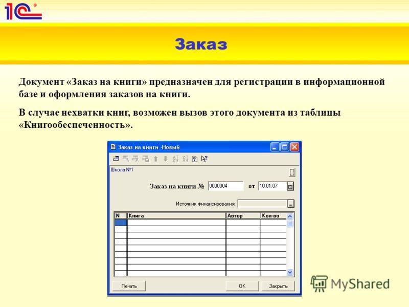 Заказ Документ «Заказ на книги» предназначен для регистрации в информационной базе и оформления заказов на книги. В случае нехватки книг, возможен вызов этого документа из таблицы «Книгообеспеченность».