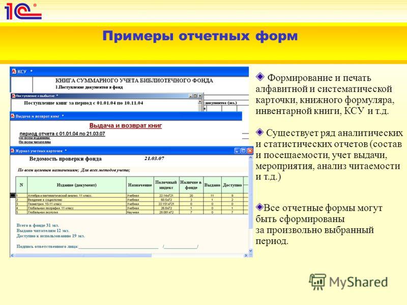 Примеры отчетных форм Все отчетные формы могут быть сформированы за произвольно выбранный период. Формирование и печать алфавитной и систематической карточки, книжного формуляра, инвентарной книги, КСУ и т.д. Существует ряд аналитических и статистиче
