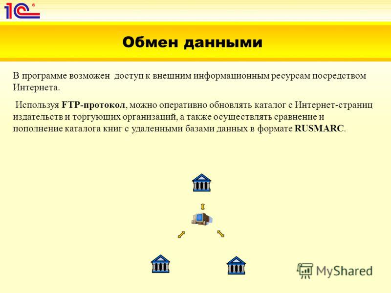 Обмен данными В программе возможен доступ к внешним информационным ресурсам посредством Интернета. Используя FTP-протокол, можно оперативно обновлять каталог с Интернет-страниц издательств и торгующих организаций, а также осуществлять сравнение и поп