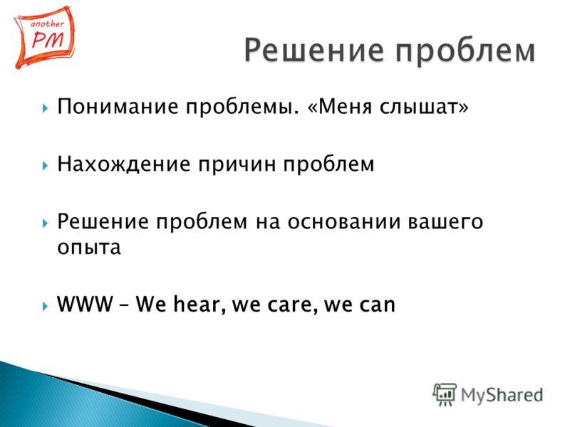 Понимание проблемы. «Меня слышат» Нахождение причин проблем Решение проблем на основании вашего опыта WWW – We hear, we care, we can