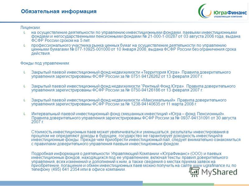 Обязательная информация Лицензии: на осуществление деятельности по управлению инвестиционными фондами, паевыми инвестиционными фондами и негосударственными пенсионными фондами 21-000-1-00287 от 03 августа 2006 года, выдана ФСФР России сроком на 5 лет