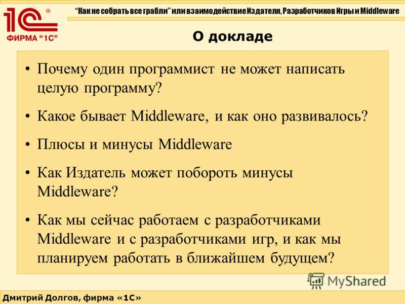 Как не собрать все грабли или взаимодействие Издателя, Разработчиков Игры и Middleware Дмитрий Долгов, фирма «1С» О докладе Почему один программист не может написать целую программу? Какое бывает Middleware, и как оно развивалось? Плюсы и минусы Midd